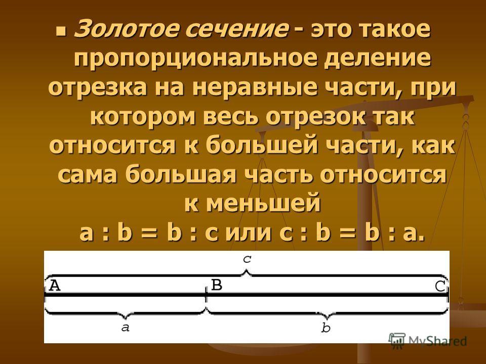 Золотое сечение - это такое пропорциональное деление отрезка на неравные части, при котором весь отрезок так относится к большей части, как сама большая часть относится к меньшей a : b = b : c или с : b = b : а. Золотое сечение - это такое пропорцион