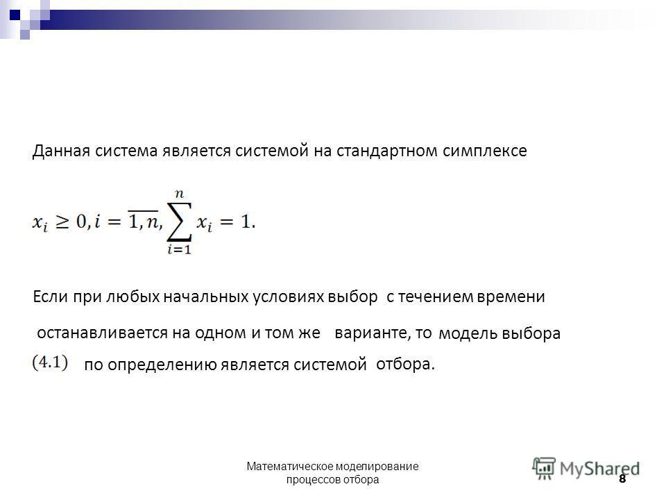 Данная система является системой на стандартном симплексе Если при любых начальных условиях выборс течением останавливается на одном и том жеварианте, то модель выбора по определению является системой отбора. времени 8 Математическое моделирование пр