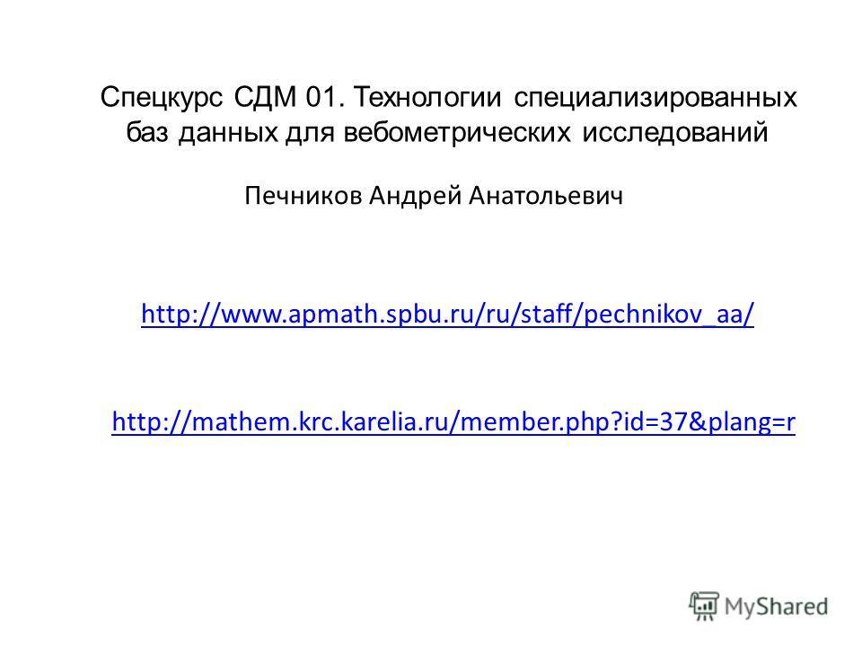Печников Андрей Анатольевич Спецкурс СДМ 01. Технологии специализированных баз данных для вебометрических исследований http://www.apmath.spbu.ru/ru/staff/pechnikov_aa/ http://mathem.krc.karelia.ru/member.php?id=37&plang=r