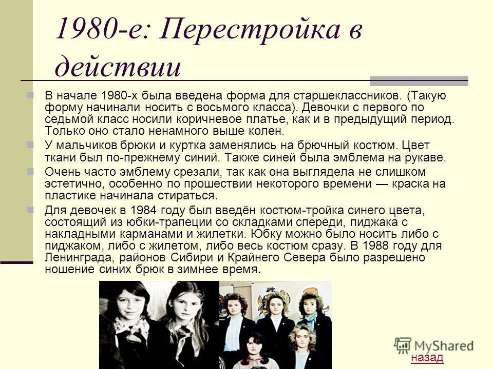 1980-е: Перестройка в действии В начале 1980-х была введена форма для старшеклассников. (Такую форму начинали носить с восьмого класса). Девочки с первого по седьмой класс носили коричневое платье, как и в предыдущий период. Только оно стало ненамног
