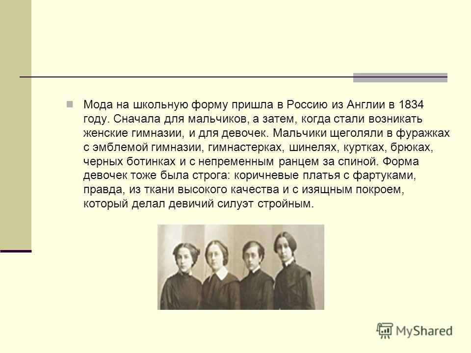Мода на школьную форму пришла в Россию из Англии в 1834 году. Сначала для мальчиков, а затем, когда стали возникать женские гимназии, и для девочек. Мальчики щеголяли в фуражках с эмблемой гимназии, гимнастерках, шинелях, куртках, брюках, черных боти