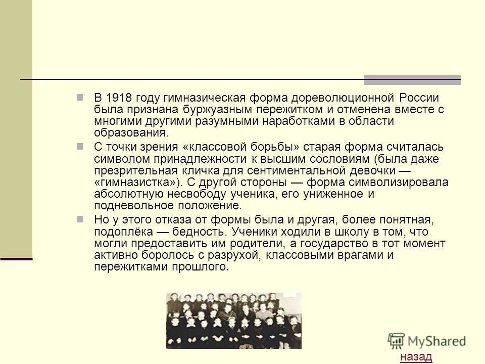 В 1918 году гимназическая форма дореволюционной России была признана буржуазным пережитком и отменена вместе с многими другими разумными наработками в области образования. С точки зрения «классовой борьбы» старая форма считалась символом принадлежнос