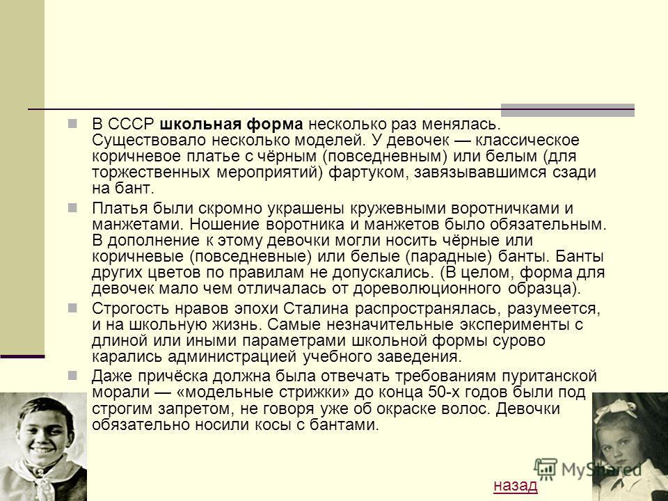 В СССР школьная форма несколько раз менялась. Существовало несколько моделей. У девочек классическое коричневое платье с чёрным (повседневным) или белым (для торжественных мероприятий) фартуком, завязывавшимся сзади на бант. Платья были скромно украш