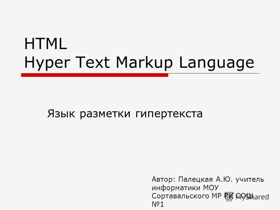 HTML Hyper Text Markup Language Язык разметки гипертекста Автор: Палецкая А.Ю. учитель информатики МОУ Сортавальского МР РК СОШ 1