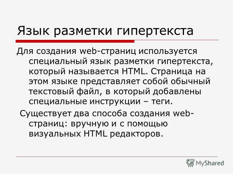 Для создания web-страниц используется специальный язык разметки гипертекста, который называется HTML. Страница на этом языке представляет собой обычный текстовый файл, в который добавлены специальные инструкции – теги. Существует два способа создания