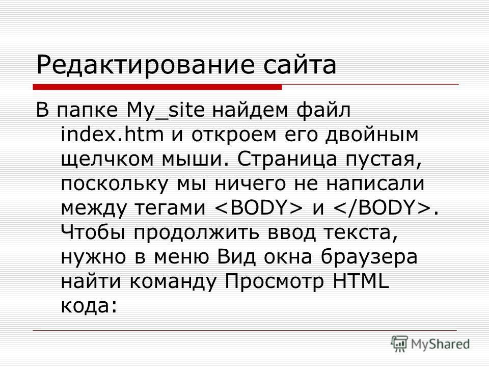 Редактирование сайта В папке My_site найдем файл index.htm и откроем его двойным щелчком мыши. Страница пустая, поскольку мы ничего не написали между тегами и. Чтобы продолжить ввод текста, нужно в меню Вид окна браузера найти команду Просмотр HTML к
