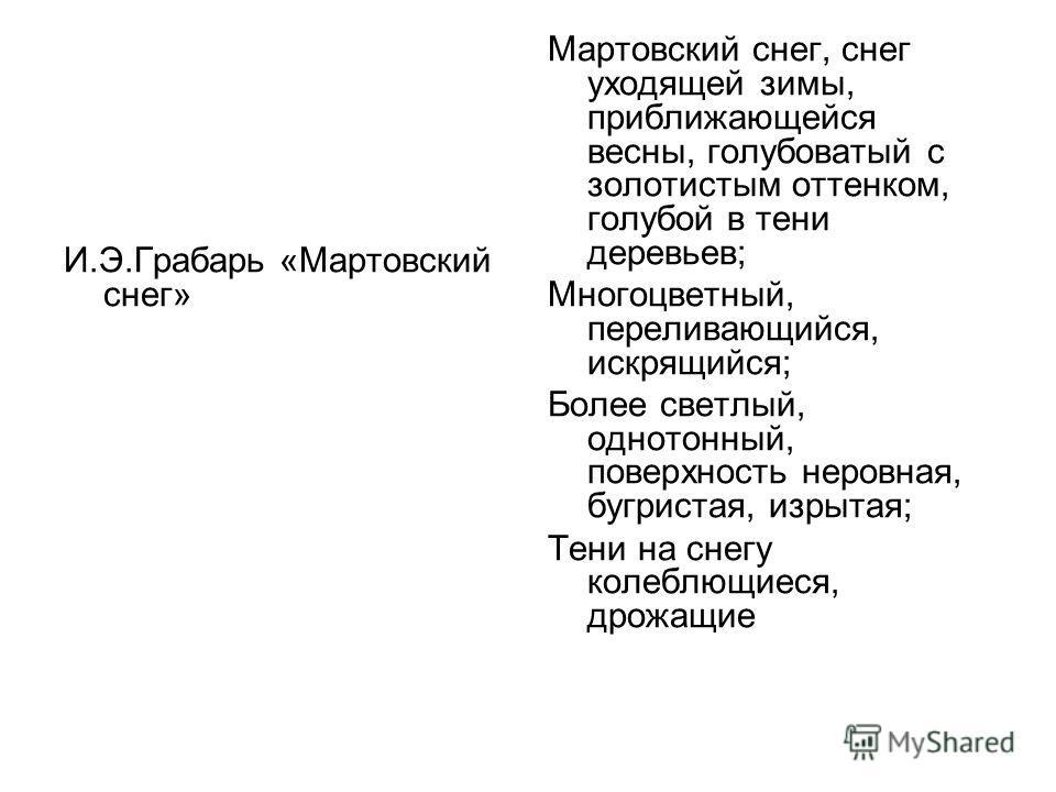 И.Э.Грабарь «Мартовский снег» Мартовский снег, снег уходящей зимы, приближающейся весны, голубоватый с золотистым оттенком, голубой в тени деревьев; Многоцветный, переливающийся, искрящийся; Более светлый, однотонный, поверхность неровная, бугристая,