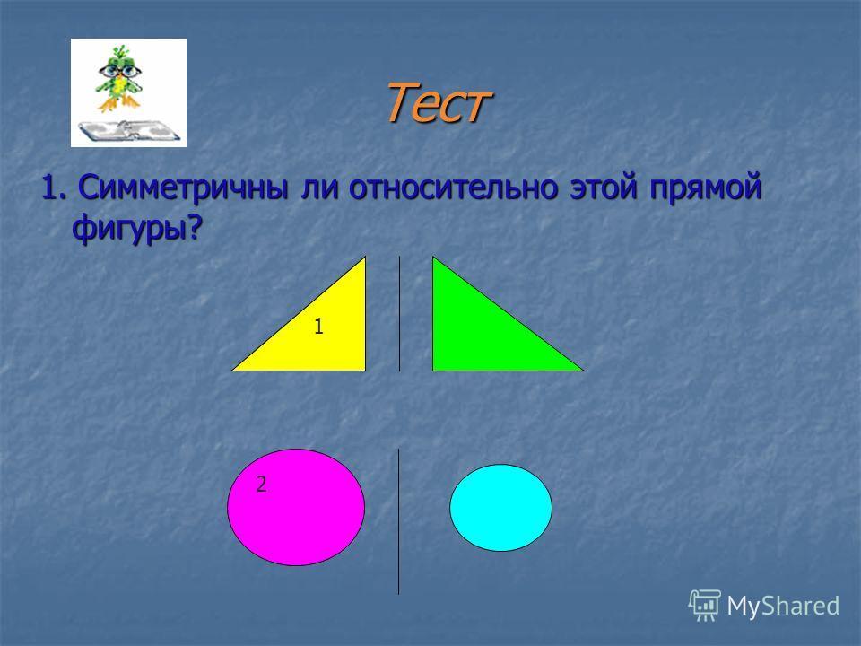 Тест 1. Симметричны ли относительно этой прямой фигуры? 1 2