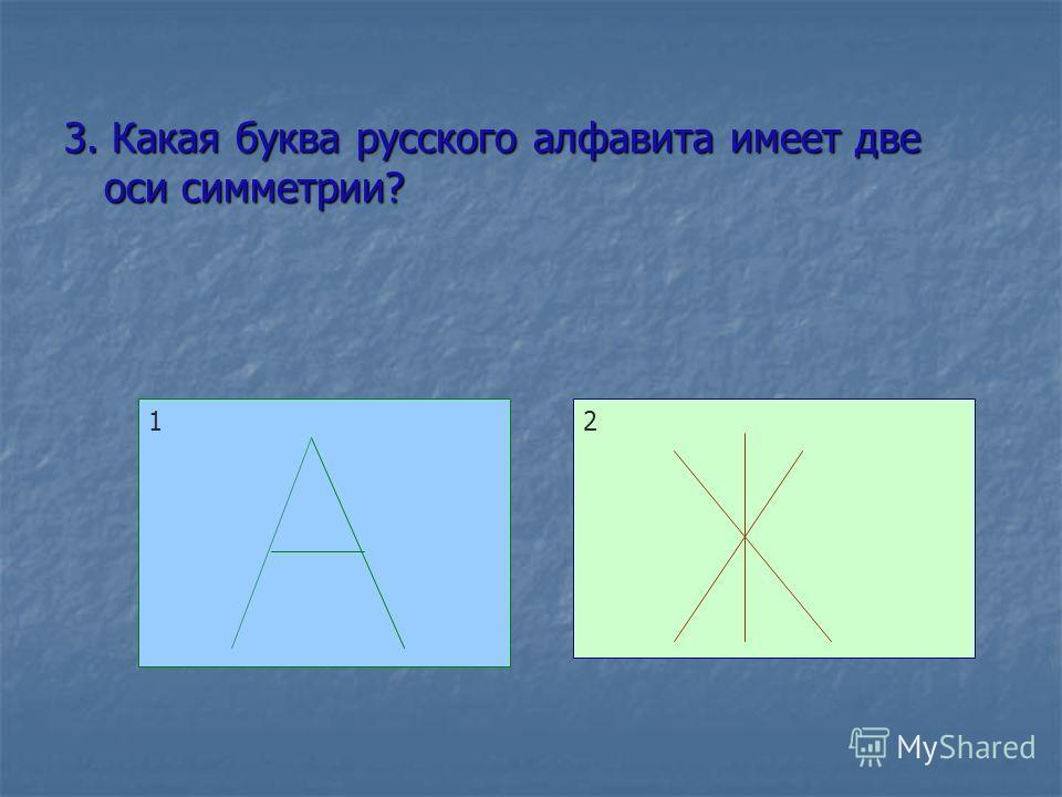 3. Какая буква русского алфавита имеет две оси симметрии? 12