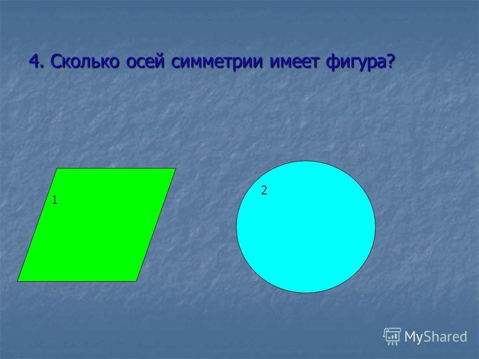 4. Сколько осей симметрии имеет фигура? 2 1