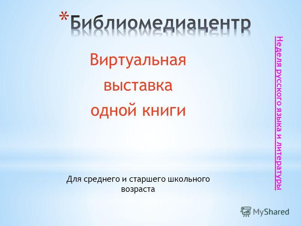 Виртуальная выставка одной книги Для среднего и старшего школьного возраста Неделя русского языка и литературы