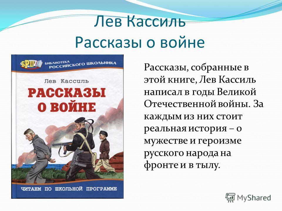 Лев Кассиль Рассказы о войне Рассказы, собранные в этой книге, Лев Кассиль написал в годы Великой Отечественной войны. За каждым из них стоит реальная история – о мужестве и героизме русского народа на фронте и в тылу.