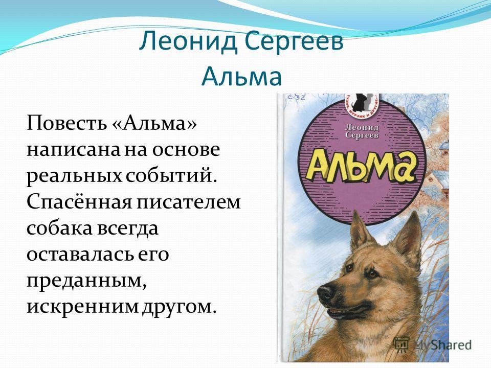 Леонид Сергеев Альма Повесть «Альма» написана на основе реальных событий. Спасённая писателем собака всегда оставалась его преданным, искренним другом.