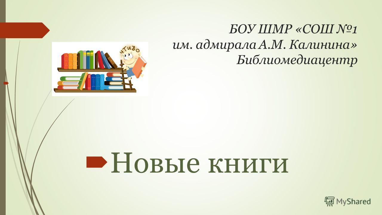 БОУ ШМР «СОШ 1 им. адмирала А.М. Калинина» Библиомедиацентр Новые книги
