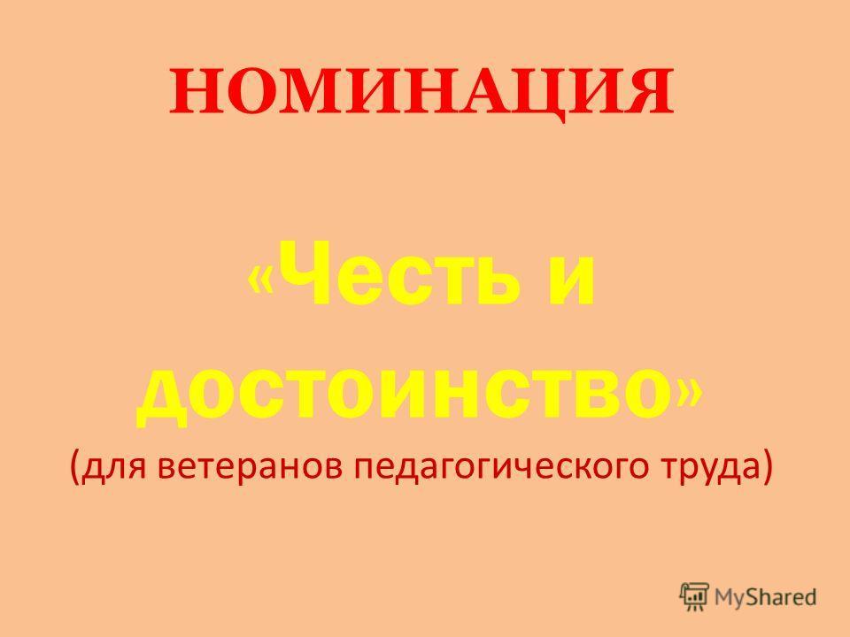 НОМИНАЦИЯ «Честь и достоинство» (для ветеранов педагогического труда)