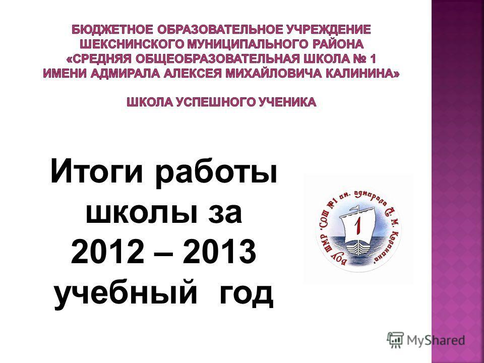 Итоги работы школы за 2012 – 2013 учебный год