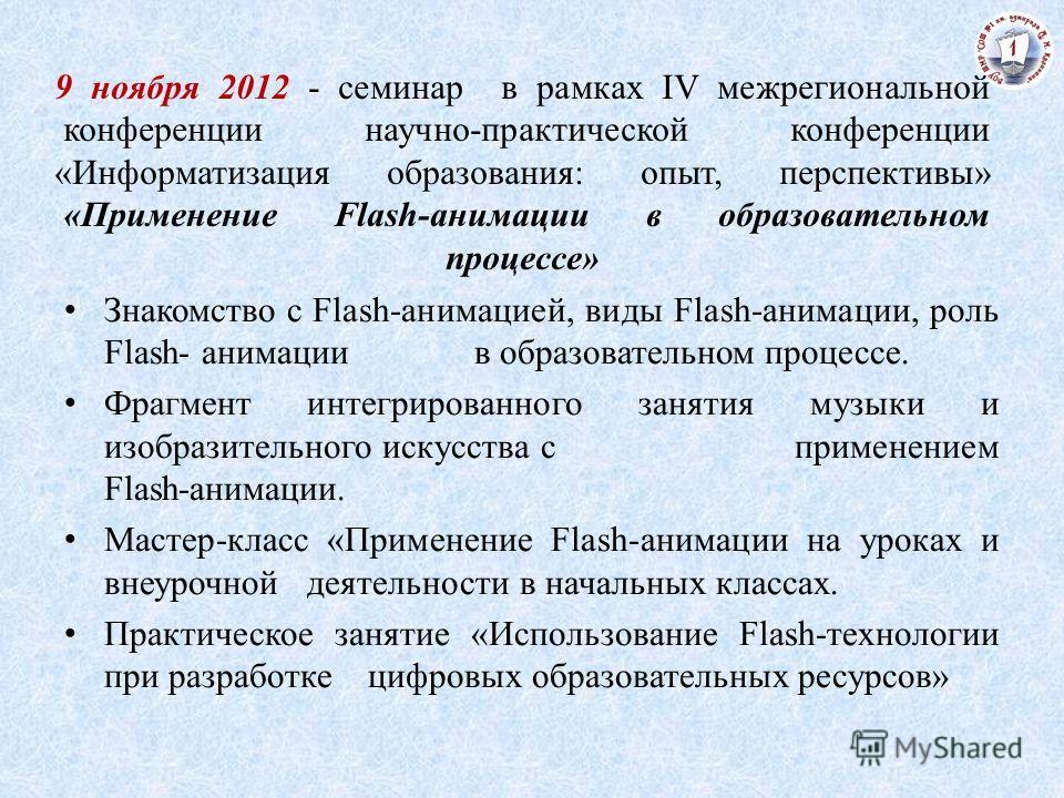 9 ноября 2012 - семинар в рамках IV межрегиональной конференции научно-практической конференции «Информатизация образования: опыт, перспективы» «Применение Flash-анимации в образовательном процессе» Знакомство с Flash-анимацией, виды Flash-анимации,
