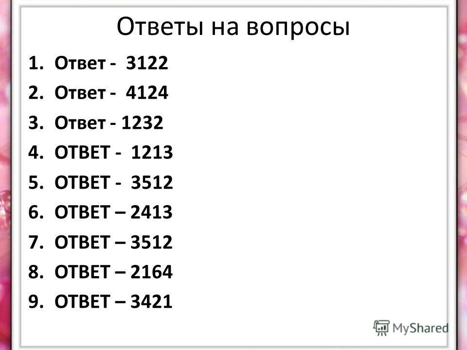 Ответы на вопросы 1.Ответ - 3122 2.Ответ - 4124 3.Ответ - 1232 4.ОТВЕТ - 1213 5.ОТВЕТ - 3512 6.ОТВЕТ – 2413 7.ОТВЕТ – 3512 8.ОТВЕТ – 2164 9.ОТВЕТ – 3421