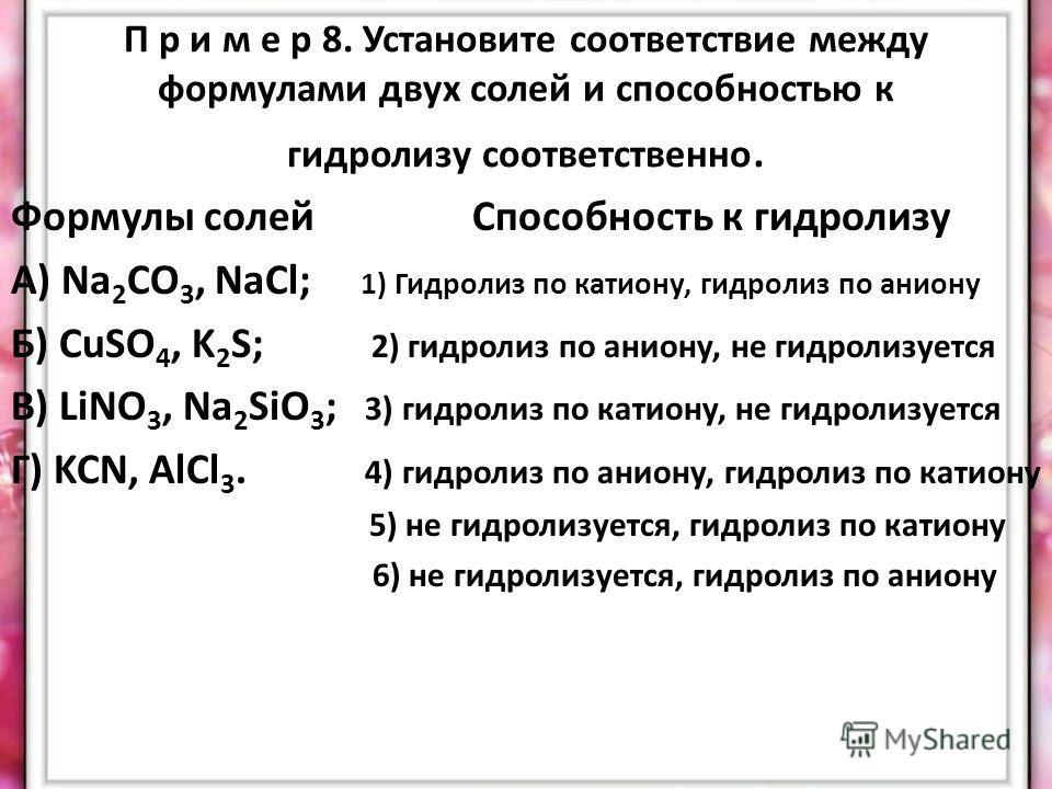П р и м е р 8. Установите соответствие между формулами двух солей и способностью к гидролизу соответственно. Формулы солей Способность к гидролизу А) Na 2 CO 3, NaCl; 1) Гидролиз по катиону, гидролиз по аниону Б) CuSO 4, K 2 S; 2) гидролиз по аниону,