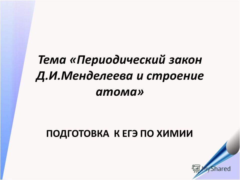 Тема «Периодический закон Д.И.Менделеева и строение атома» ПОДГОТОВКА К ЕГЭ ПО ХИМИИ