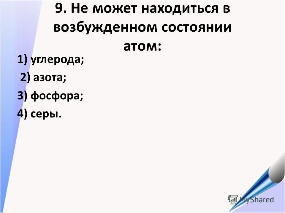 9. Не может находиться в возбужденном состоянии атом: 1) углерода; 2) азота; 3) фосфора; 4) серы.