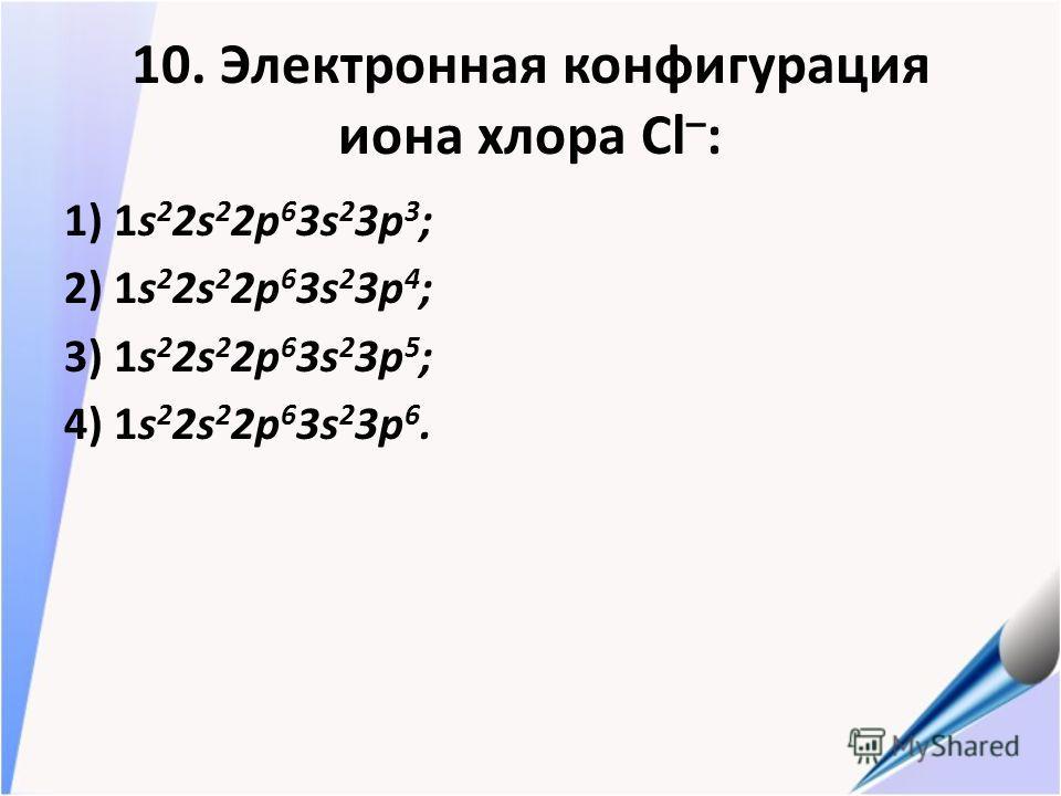 10. Электронная конфигурация иона хлора Cl – : 1) 1s 2 2s 2 2p 6 3s 2 3p 3 ; 2) 1s 2 2s 2 2p 6 3s 2 3p 4 ; 3) 1s 2 2s 2 2p 6 3s 2 3p 5 ; 4) 1s 2 2s 2 2p 6 3s 2 3p 6.