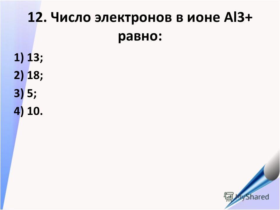 12. Число электронов в ионе Al3+ равно: 1) 13; 2) 18; 3) 5; 4) 10.