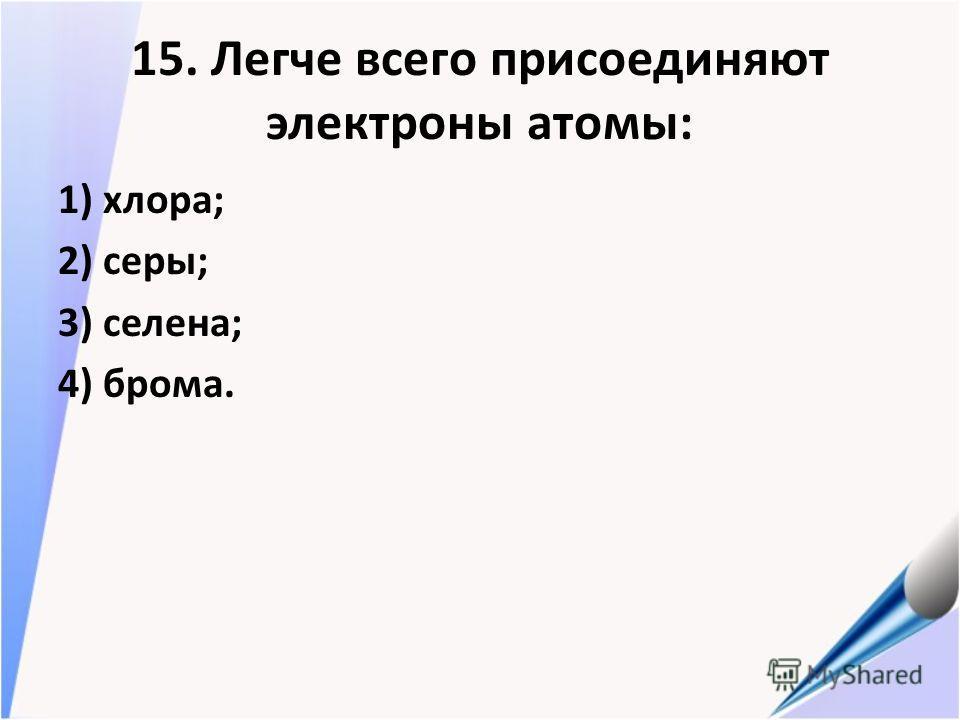 15. Легче всего присоединяют электроны атомы: 1) хлора; 2) серы; 3) селена; 4) брома.