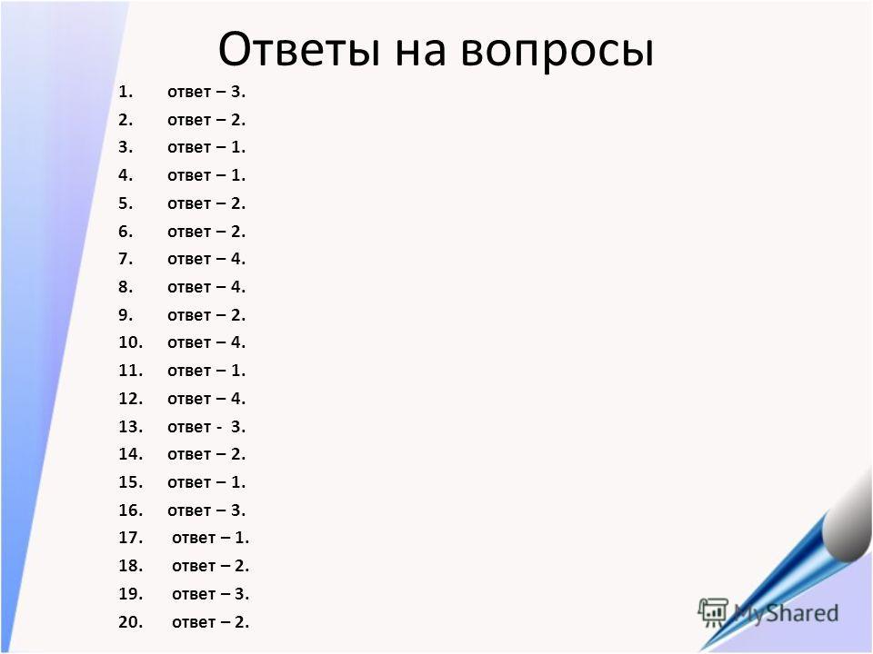 Ответы на вопросы 1.ответ – 3. 2.ответ – 2. 3.ответ – 1. 4.ответ – 1. 5.ответ – 2. 6.ответ – 2. 7.ответ – 4. 8.ответ – 4. 9.ответ – 2. 10.ответ – 4. 11.ответ – 1. 12.ответ – 4. 13.ответ - 3. 14.ответ – 2. 15.ответ – 1. 16.ответ – 3. 17. ответ – 1. 18