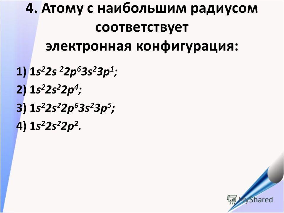 4. Атому с наибольшим радиусом соответствует электронная конфигурация: 1) 1s 2 2s 2 2p 6 3s 2 3p 1 ; 2) 1s 2 2s 2 2p 4 ; 3) 1s 2 2s 2 2p 6 3s 2 3p 5 ; 4) 1s 2 2s 2 2p 2.