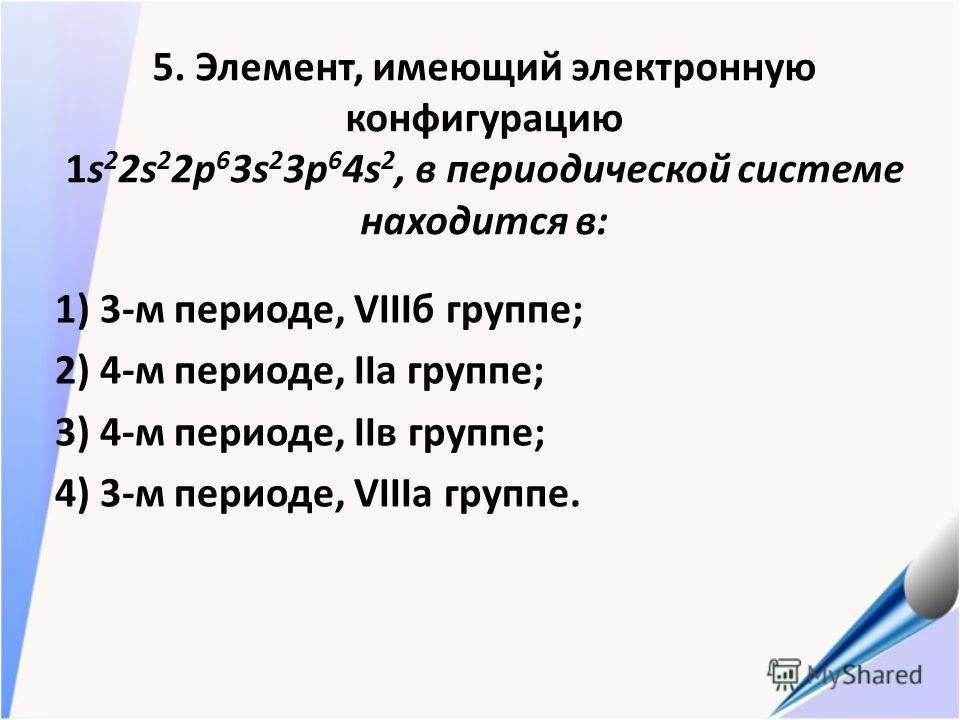 5. Элемент, имеющий электронную конфигурацию 1s 2 2s 2 2p 6 3s 2 3p 6 4s 2, в периодической системе находится в: 1) 3-м периоде, VIIIб группе; 2) 4-м периоде, IIа группе; 3) 4-м периоде, IIв группе; 4) 3-м периоде, VIIIа группе.