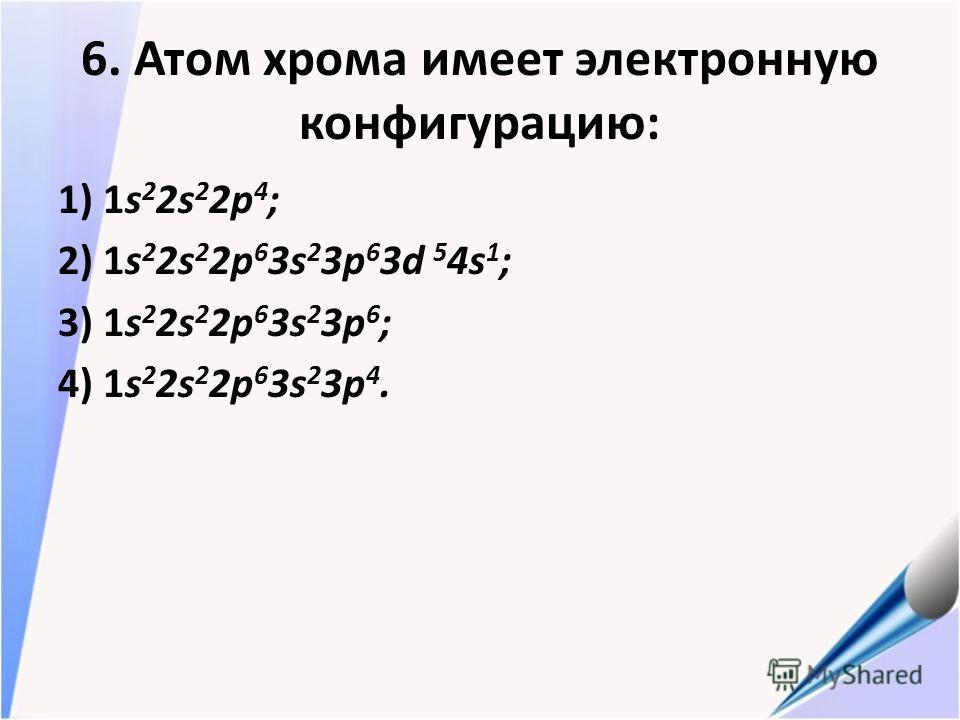 6. Атом хрома имеет электронную конфигурацию: 1) 1s 2 2s 2 2p 4 ; 2) 1s 2 2s 2 2p 6 3s 2 3p 6 3d 5 4s 1 ; 3) 1s 2 2s 2 2p 6 3s 2 3p 6 ; 4) 1s 2 2s 2 2p 6 3s 2 3p 4.