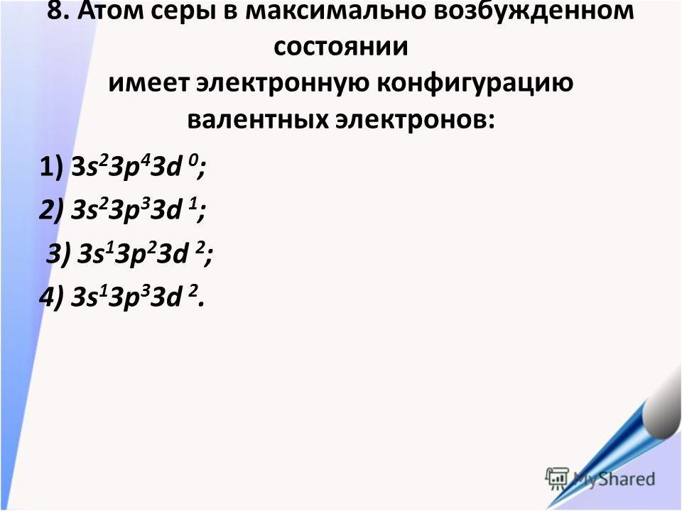 8. Атом серы в максимально возбужденном состоянии имеет электронную конфигурацию валентных электронов: 1) 3s 2 3p 4 3d 0 ; 2) 3s 2 3p 3 3d 1 ; 3) 3s 1 3p 2 3d 2 ; 4) 3s 1 3p 3 3d 2.