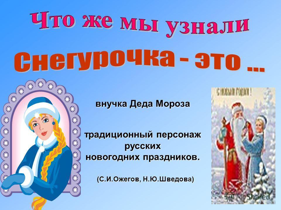 внучка Деда Мороза традиционный персонаж русских новогодних праздников. (С.И.Ожегов, Н.Ю.Шведова)