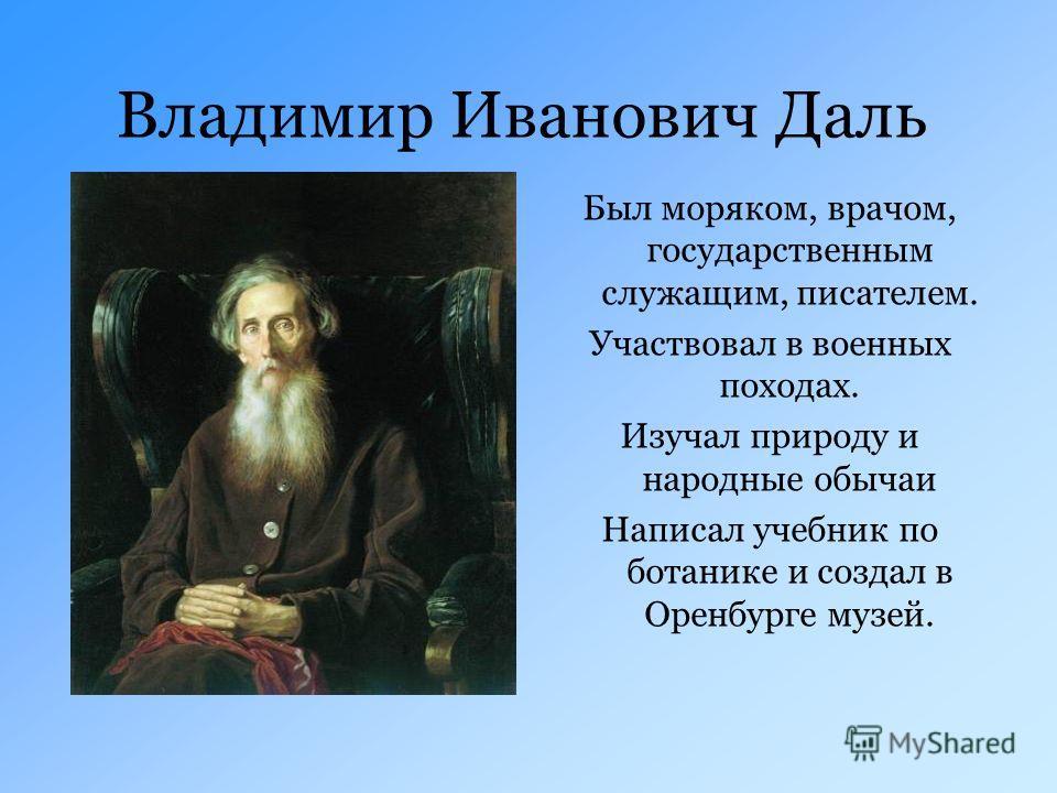 Владимир Иванович Даль Был моряком, врачом, государственным служащим, писателем. Участвовал в военных походах. Изучал природу и народные обычаи Написал учебник по ботанике и создал в Оренбурге музей.