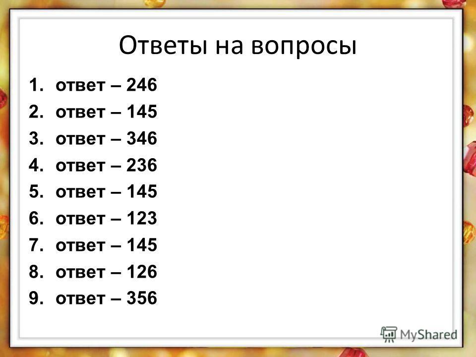 Ответы на вопросы 1.ответ – 246 2.ответ – 145 3.ответ – 346 4.ответ – 236 5.ответ – 145 6.ответ – 123 7.ответ – 145 8.ответ – 126 9.ответ – 356