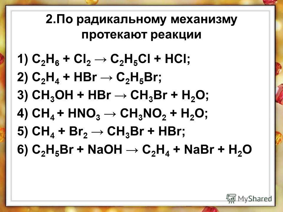 2.По радикальному механизму протекают реакции 1) C 2 H 6 + Cl 2 C 2 H 5 Cl + HCl; 2) C 2 H 4 + HBr C 2 H 5 Br; 3) CH 3 OH + HBr CH 3 Br + H 2 O; 4) CH 4 + HNO 3 CH 3 NO 2 + H 2 O; 5) CH 4 + Br 2 CH 3 Br + HBr; 6) C 2 H 5 Br + NaOH C 2 H 4 + NaBr + H