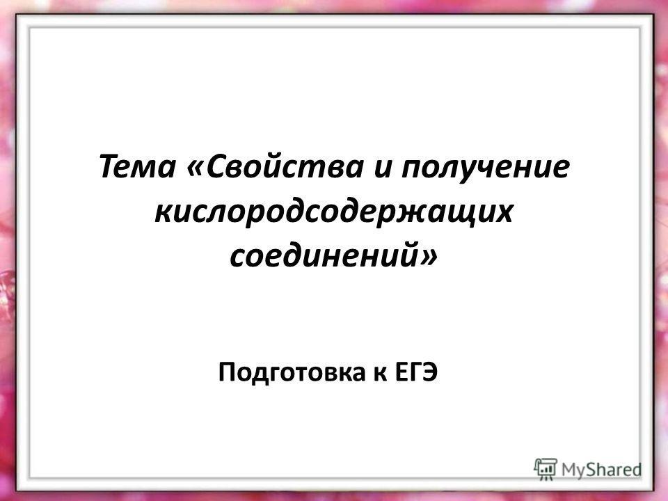 Тема «Свойства и получение кислородсодержащих соединений» Подготовка к ЕГЭ