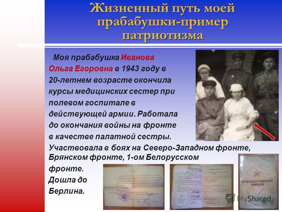 Жизненный путь моей прабабушки-пример патриотизма Моя прабабушка Иванова Ольга Егоровна в 1943 году в 20-летнем возрасте окончила курсы медицинских сестер при полевом госпитале в действующей армии. Работала до окончания войны на фронте в качестве пал