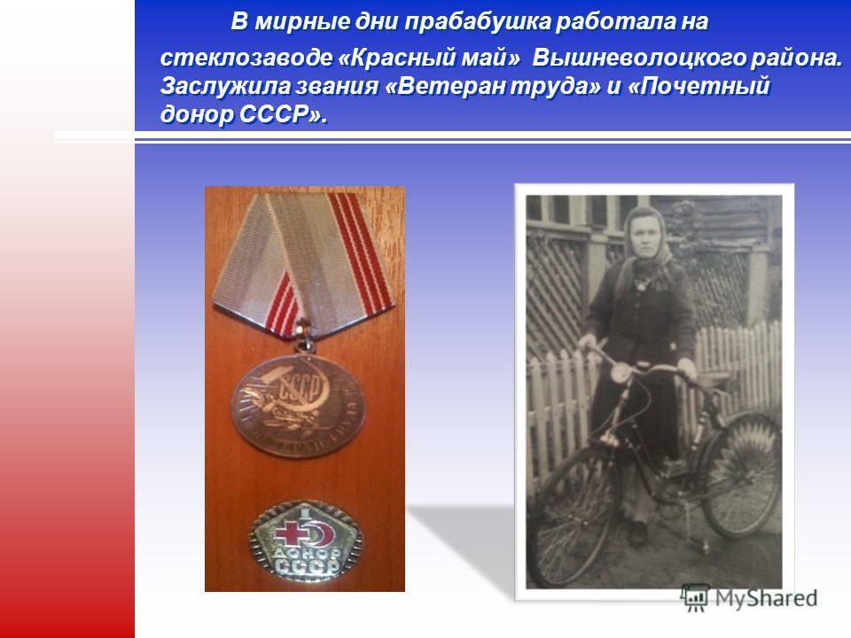 В мирные дни прабабушка работала на стеклозаводе «Красный май» Вышневолоцкого района. Заслужила звания «Ветеран труда» и «Почетный донор СССР».
