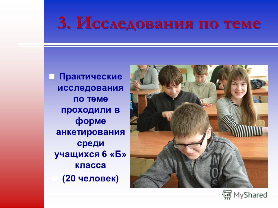 3. Исследования по теме Практические исследования по теме проходили в форме анкетирования среди учащихся 6 «Б» класса (20 человек)