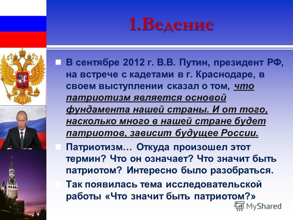 1.Ведение В сентябре 2012 г. В.В. Путин, президент РФ, на встрече с кадетами в г. Краснодаре, в своем выступлении сказал о том, что патриотизм является основой фундамента нашей страны. И от того, насколько много в нашей стране будет патриотов, зависи