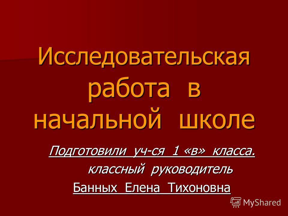 Исследовательская работа в начальной школе Подготовили уч-ся 1 «в» класса. классный руководитель классный руководитель Банных Елена Тихоновна