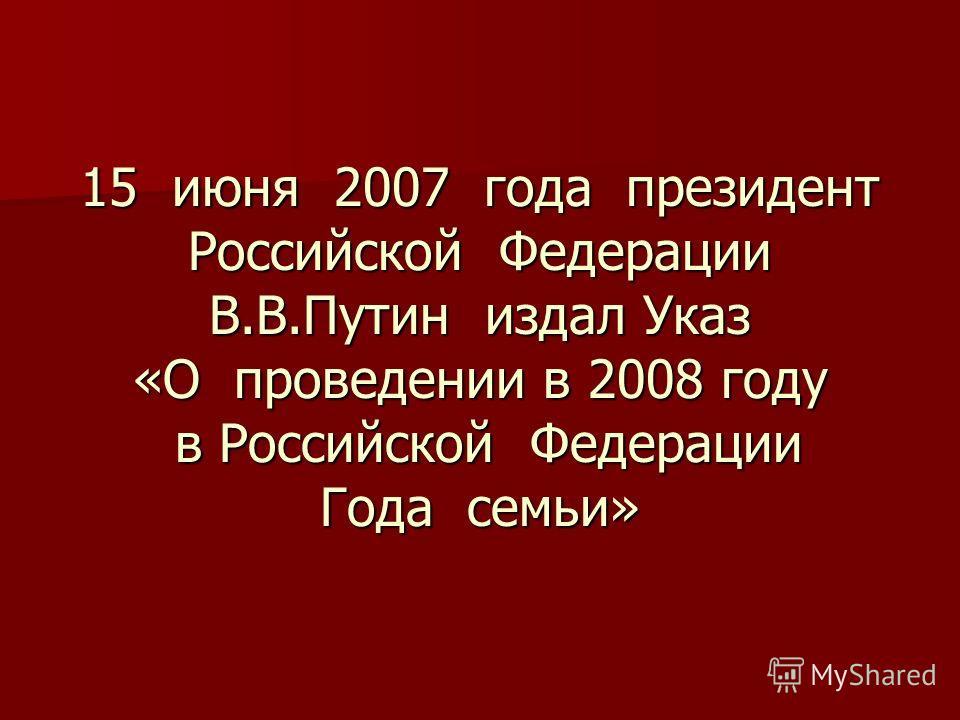 15 июня 2007 года президент Российской Федерации В.В.Путин издал Указ «О проведении в 2008 году в Российской Федерации Года семьи»