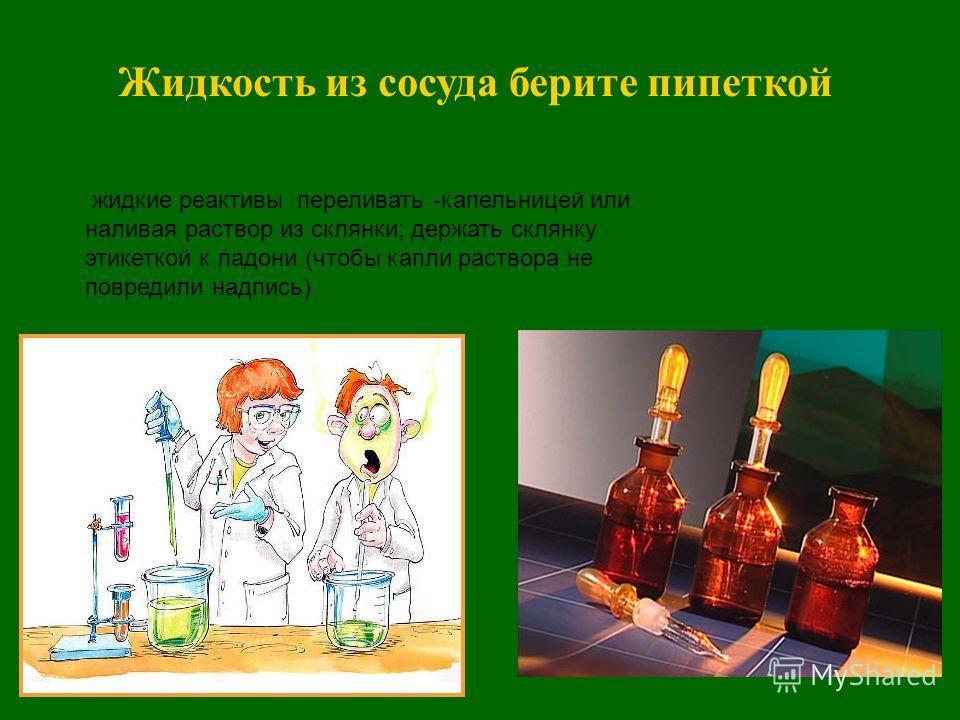 жидкие реактивы переливать -капельницей или наливая раствор из склянки; держать склянку этикеткой к ладони (чтобы капли раствора не повредили надпись).