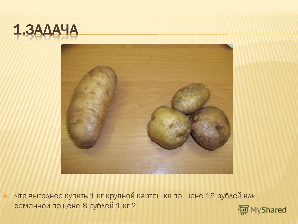 Что выгоднее купить 1 кг крупной картошки по цене 15 рублей или семенной по цене 8 рублей 1 кг ?