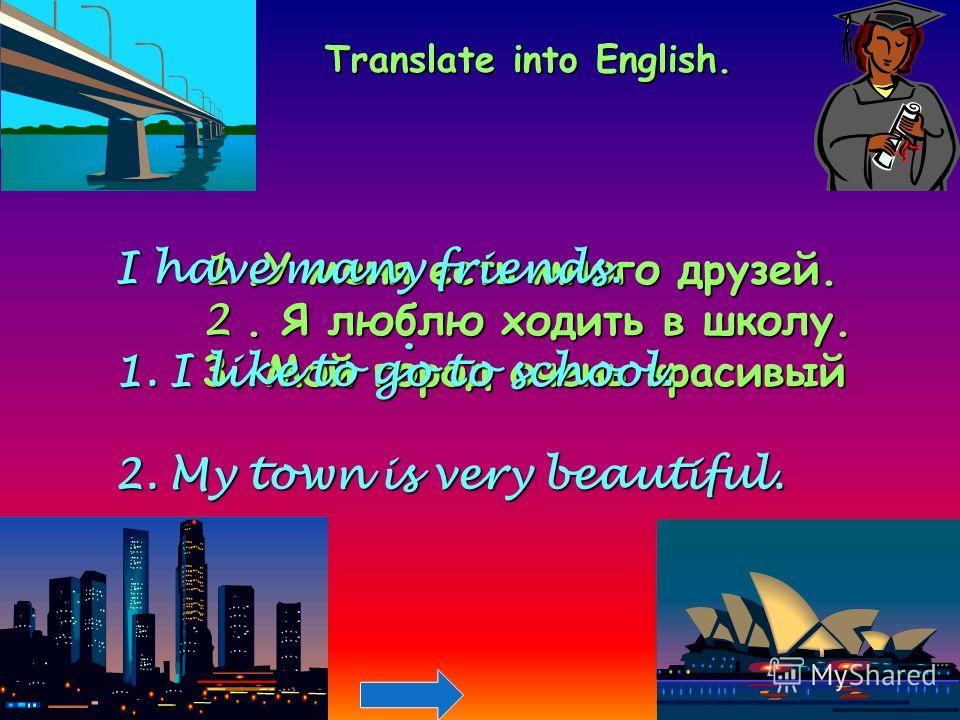 Translate into English. 1.У меня есть много друзей. 2. Я люблю ходить в школу. 3. Мой город очень красивый. I have many friends. 1.I like to go to school. 2.My town is very beautiful.