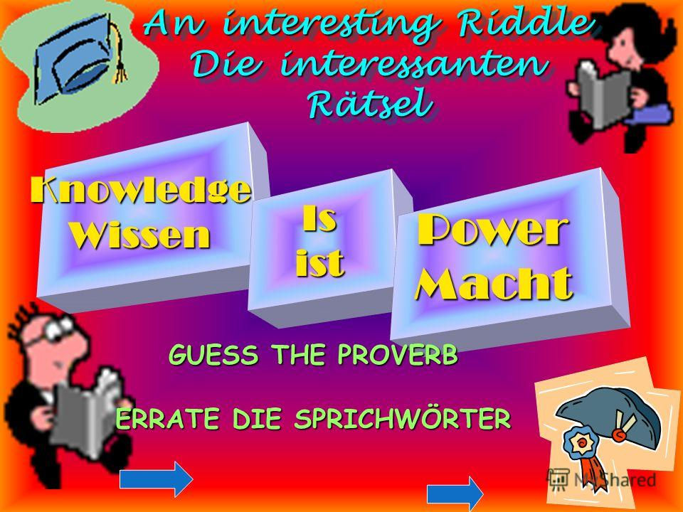 An interesting Riddle Die interessanten Rätsel An interesting Riddle Die interessanten Rätsel KnowledgeWissen Isist PowerMacht GUESS THE PROVERB ERRATE DIE SPRICHWÖRTER