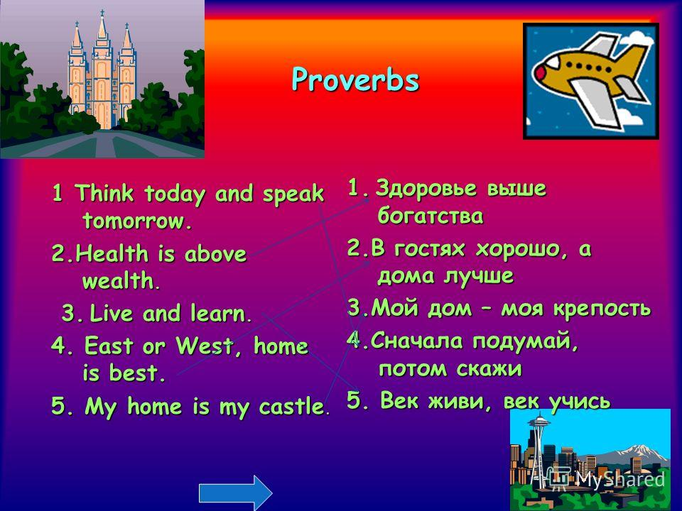Proverbs 1 Think today and speak tomorrow. 2.Health is above wealth. 3.Live and learn. 3. Live and learn. 4. East or West, home is best. 5. My home is my castle. 1.Здоровье выше богатства 1. Здоровье выше богатства 2.В гостях хорошо, а дома лучше 3.М