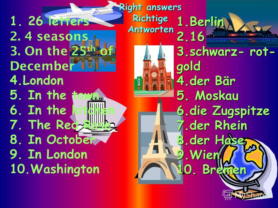 1. 26 letters 2. 4 seasons 3. On the 25 th of December 4.London 5. In the town 6. In the kitchen 7. The Red Rose 8. In October 9. In London 10.Washington 1.Berlin 2.16 3.schwarz- rot- gold 4.der Bär 5. Мoskau 6.die Zugspitze 7.der Rhein 8.der Hase 9.